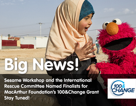 Big News! Sesame Workshop and the International Rescue Committee named finalists for MacArthur Foundation's 100&Change Grant. Stay Tuned!
