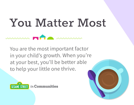 Sesame Street in Communities | You Matter Most | You are the most important factor in your child's growth. When you're at your best, you'll be better able to help your little one thrive.