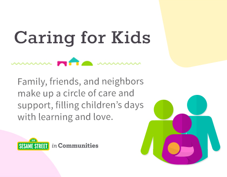 Caring for Kids | Family, friends, and neighbors make up a circle of care and support, filling children's days with learning and love. | Sesame Street in Communities